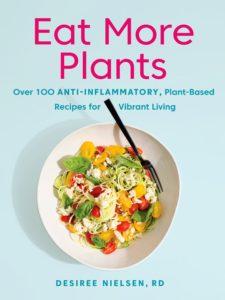 Eat More Plants Cookbook by Registered Dietitan, Desiree Nielsen